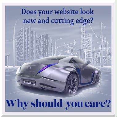 Does your website look new and cutting edge? And, why do you care?